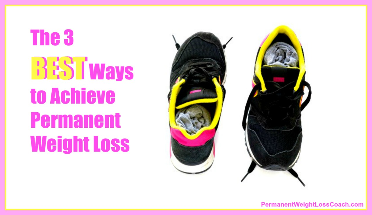 The 3 Best Ways to Achieve Permanent Weight Loss | PermanentWeightLossCoach.com